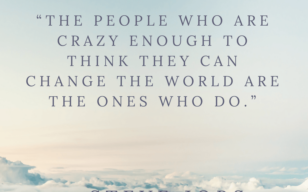 """The people who are crazy enough to think they can change the world are the ones who do."""